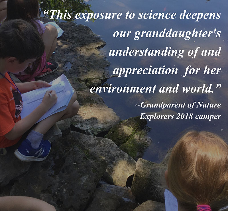 "Quote from grandparent of Nature Explorers 2018 camper:   ""This exposure to science deepens our granddaughter's understanding of and appreciation for her environment and world"